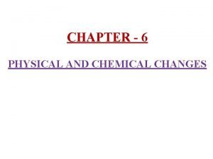 CHAPTER 6 PHYSICAL AND CHEMICAL CHANGES 1 Changes