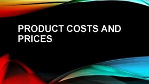 PRODUCT COSTS AND PRICES WHAT ARE PRODUCT COSTS
