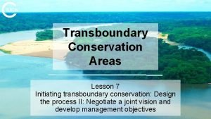 Transboundary Conservation Areas Lesson 7 Initiating transboundary conservation