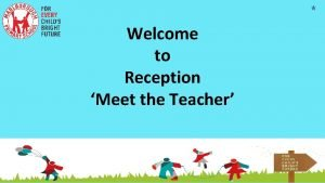 Welcome to Reception Meet the Teacher The Reception