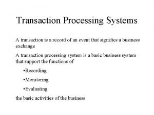 Transaction Processing Systems A transaction is a record