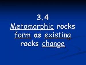3 4 Metamorphic rocks form as existing rocks
