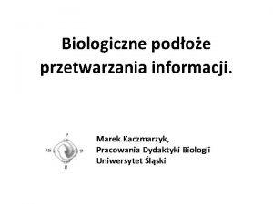 Biologiczne podoe przetwarzania informacji Marek Kaczmarzyk Pracowania Dydaktyki
