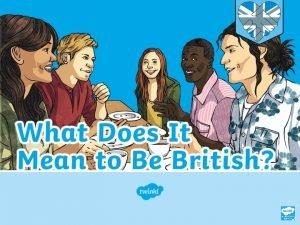 WALT Aim WALT Explain what being British means