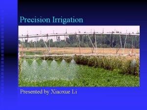 Precision Irrigation Presented by Xiaoxue Li Precision irrigation