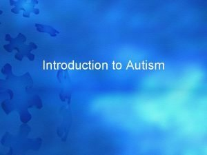 Introduction to Autism What is Autism Autism is