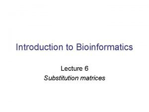 Introduction to Bioinformatics Lecture 6 Substitution matrices What