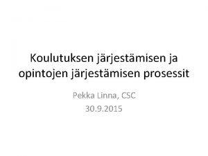 Koulutuksen jrjestmisen ja opintojen jrjestmisen prosessit Pekka Linna