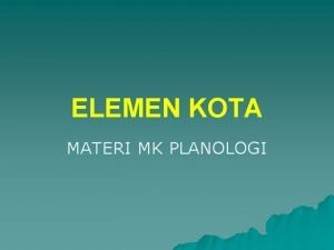 ELEMEN KOTA MATERI MK PLANOLOGI Elemen Kota Organik