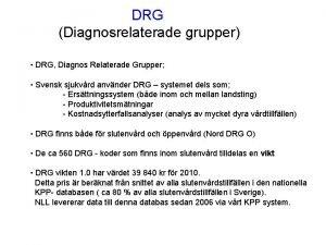 DRG Diagnosrelaterade grupper DRG Diagnos Relaterade Grupper Svensk