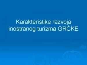 Karakteristike razvoja inostranog turizma GRKE Karakteristike inostrane turistike