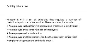 Defining Labour Law Labour Law is a set