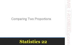 Comparing Two Proportions Statistics 22 Comparisons between two