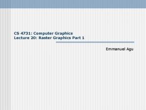CS 4731 Computer Graphics Lecture 20 Raster Graphics