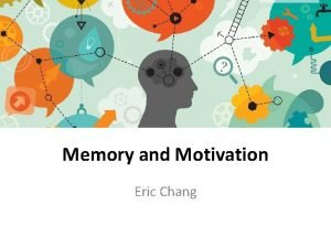 Memory and Motivation Eric Chang Memory is essential
