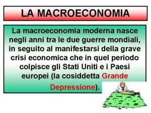LA MACROECONOMIA La macroeconomia moderna nasce negli anni