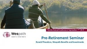 Florida Annual Conference September 7 th 2019 PreRetirement