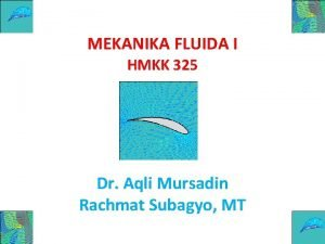 MEKANIKA FLUIDA I HMKK 325 Dr Aqli Mursadin