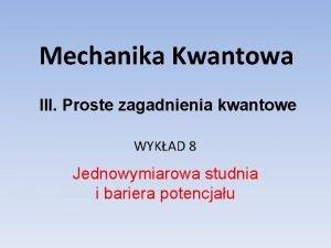 Mechanika Kwantowa III Proste zagadnienia kwantowe WYKAD 8