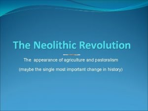 The Neolithic Revolution The appearance of agriculture and