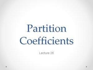 Partition Coefficients Lecture 26 The Partition Coefficient Geochemists
