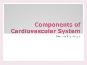 Components of Cardiovascular System Exercise Physiology Functions Deliver