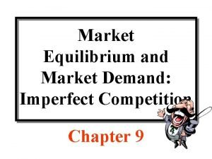 Market Equilibrium and Market Demand Imperfect Competition Chapter