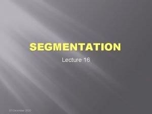 SEGMENTATION Lecture 16 07 December 2020 Segmentation A