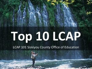 Top 10 LCAP 101 Siskiyou County Office of