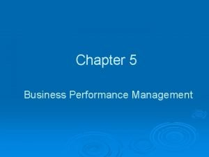 Chapter 5 Business Performance Management Learning Objectives Understand