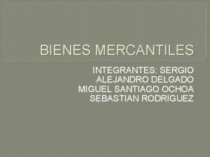 BIENES MERCANTILES INTEGRANTES SERGIO ALEJANDRO DELGADO MIGUEL SANTIAGO
