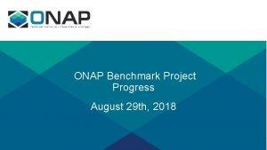 ONAP Benchmark Project Progress August 29 th 2018