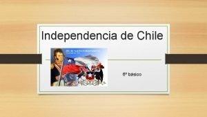 Independencia de Chile 6 bsico Independencia de Chile