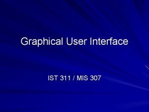 Graphical User Interface IST 311 MIS 307 Graphical