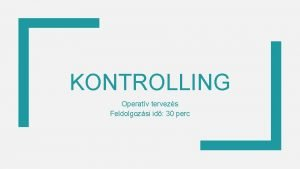 KONTROLLING Operatv tervezs Feldolgozsi id 30 perc OPERATV