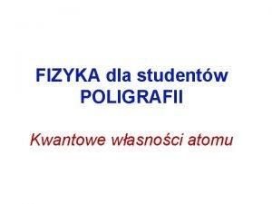 FIZYKA dla studentw POLIGRAFII Kwantowe wasnoci atomu Atom