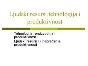 Ljudski resursi tehnologija i produktivnost Tehnologija proizvodnja i