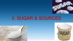 3 SUGAR SOURCES Sugar is a broad term