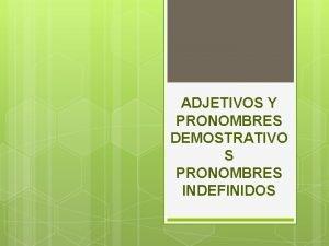 ADJETIVOS Y PRONOMBRES DEMOSTRATIVO S PRONOMBRES INDEFINIDOS ADJETIVOS