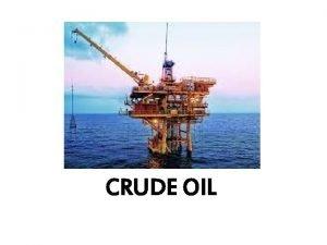 CRUDE OIL What is crude oil Crude oil