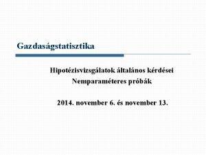 Gazdasgstatisztika Hipotzisvizsglatok ltalnos krdsei Nemparamteres prbk 2014 november