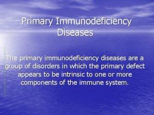 Primary Immunodeficiency Diseases The primary immunodeficiency diseases are