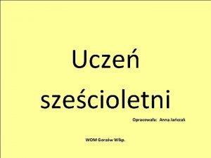 Ucze szecioletni Opracowaa Anna Jaczak WOM Gorzw Wlkp