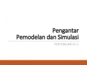 Pengantar Pemodelan dan Simulasi PERTEMUAN KE1 Pengantar Model