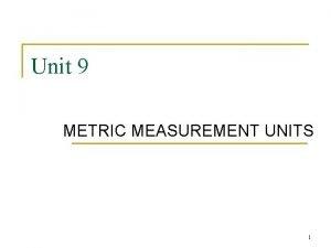 Unit 9 METRIC MEASUREMENT UNITS 1 METRIC UNITS