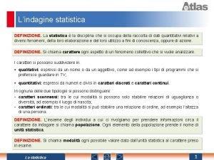 Lindagine statistica DEFINIZIONE La statistica la disciplina che