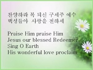 Praise Him praise Him Jesus our blessed Redeemer