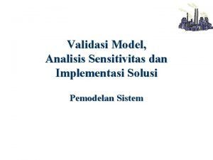 Validasi Model Analisis Sensitivitas dan Implementasi Solusi Pemodelan