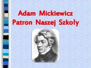 Adam Mickiewicz Patron Naszej Szkoy Adam Mickiewicz najwybitniejszy