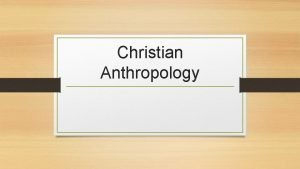 Christian Anthropology Christian Anthropology There are nine principles